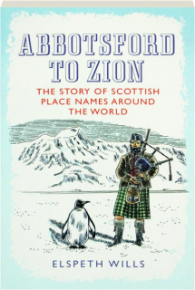 ABBOTSFORD TO ZION: The Story of Scottish Place Names Around the World