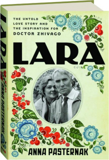 LARA: The Untold Love Story and the Inspiration for <I>Doctor Zhivago</I>