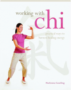 WORKING WITH CHI: Practical Ways to Harness Healing Energy