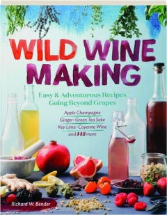 WILD WINEMAKING: Easy & Adventurous Recipes Going Beyond Grapes