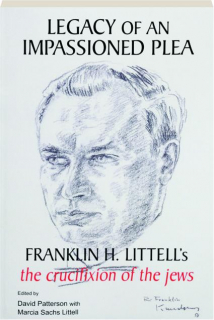 LEGACY OF AN IMPASSIONED PLEA: Franklin H. Littell's <I>The Crucifixion of the Jews</I>
