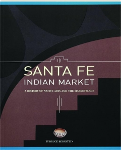 SANTA FE INDIAN MARKET: A History of Native Arts and the Marketplace