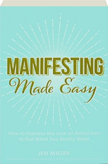 MANIFESTING MADE EASY: How to Harness the Law of Attraction to Get What You Really Want