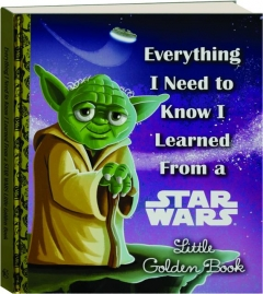 EVERYTHING I NEED TO KNOW I LEARNED FROM A <I>STAR WARS</I> LITTLE GOLDEN BOOK