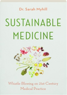 SUSTAINABLE MEDICINE: Whistle-Blowing on 21st-Century Medical Practice
