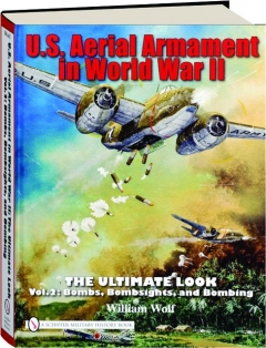 U.S. AERIAL ARMAMENT IN WORLD WAR II--THE ULTIMATE LOOK, VOL. 2: Bombs, Bombsights, and Bombing