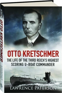 OTTO KRETSCHMER: The Life of the Third Reich's Highest Scoring U-Boat Commander