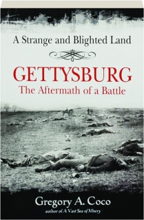 A STRANGE AND BLIGHTED LAND--GETTYSBURG: The Aftermath of a Battle