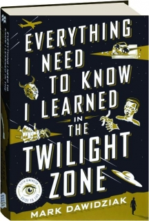 EVERYTHING I NEED TO KNOW I LEARNED IN <I>THE TWILIGHT ZONE</I>