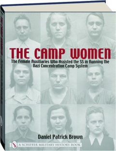 THE CAMP WOMEN: The Female Auxiliaries Who Assisted the SS in Running the Nazi Concentration Camp System