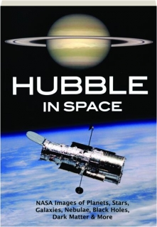HUBBLE IN SPACE: NASA Images of Planets, Stars, Galaxies, Nebulae, Black Holes, Dark Matter & More