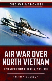 AIR WAR OVER NORTH VIETNAM: Operation Rolling Thunder, 1965-1968