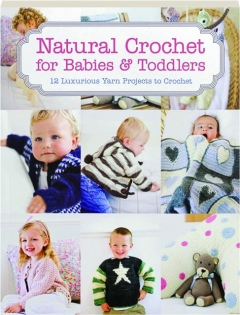 NATURAL CROCHET FOR BABIES & TODDLERS: 12 Luxurious Yarn Projects to Crochet
