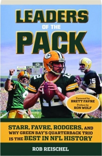 LEADERS OF THE PACK: Starr, Favre, Rodgers, and Why Green Bay's Quarterback Trio Is the Best in NFL History