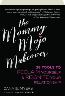 THE MOMMY MOJO MAKEOVER: 28 Tools to Reclaim Yourself & Reignite Your Relationship