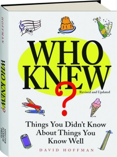WHO KNEW? REVISED: Things You Didn't Know About Things You Know Well