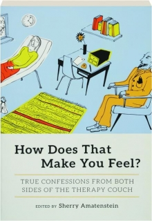 HOW DOES THAT MAKE YOU FEEL? True Confessions from Both Sides of the Therapy Couch