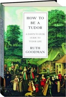 HOW TO BE A TUDOR: A Dawn-to-Dusk Guide to Tudor Life