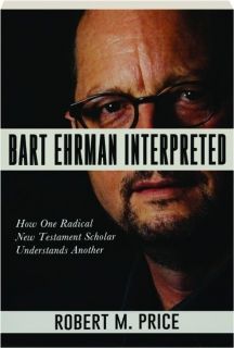 BART EHRMAN INTERPRETED: How One Radical New Testament Scholar Understands Another