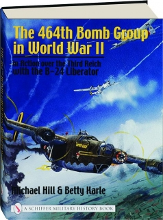 THE 464TH BOMB GROUP IN WORLD WAR II: In Action over the Third Reich with the B-24 Liberator