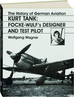 KURT TANK--FOCKE WULF'S DESIGNER AND TEST PILOT: The History of German Aviation