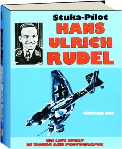 STUKA-PILOT HANS ULRICH RUDEL: His Life Story in Words and Photographs