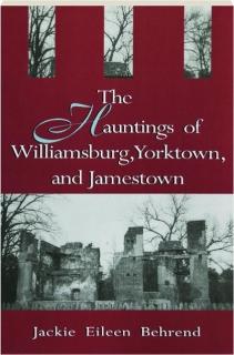 THE HAUNTINGS OF WILLIAMSBURG, YORKTOWN, AND JAMESTOWN