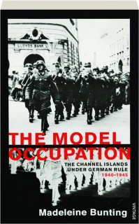 THE MODEL OCCUPATION: The Channel Islands Under German Rule 1940-45