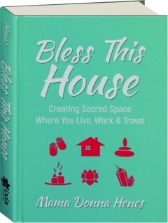 BLESS THIS HOUSE: Creating Sacred Space Where You Live, Work & Travel