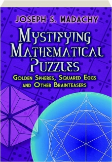 MYSTIFYING MATHEMATICAL PUZZLES: Golden Spheres, Squared Eggs and Other Brainteasers