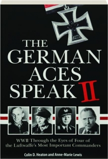 THE GERMAN ACES SPEAK II: WWII Through the Eyes of Four of the Luftwaffe's Most Important Commanders