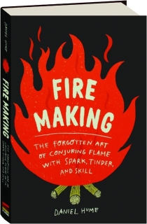 FIRE MAKING: The Forgotten Art of Conjuring Flame with Spark, Tinder, and Skill