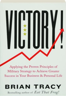 VICTORY! Applying the Proven Principles of Military Strategy to Achieve Greater Success in Your Business & Personal Life