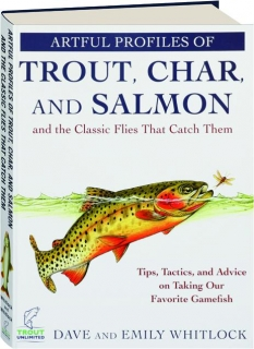 ARTFUL PROFILES OF TROUT, CHAR, AND SALMON AND THE CLASSIC FLIES THAT CATCH THEM