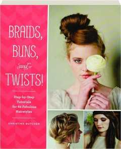 BRAIDS, BUNS, AND TWISTS! Step-by-Step Tutorials for 82 Fabulous Hairstyles
