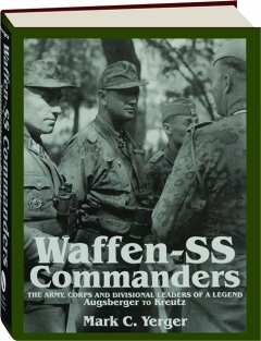 WAFFEN-SS COMMANDERS: The Army, Corps and Divisional Leaders of a Legend--Augsberger to Kreutz