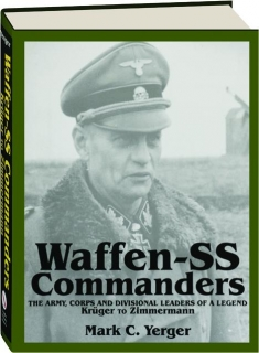 WAFFEN-SS COMMANDERS: The Army, Corps and Divisional Leaders of a Legend--Kruger to Zimmermann