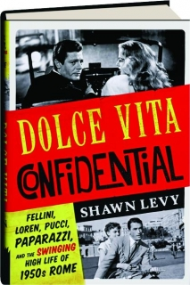 DOLCE VITA CONFIDENTIAL: Fellini, Loren, Pucci, Paparazzi, and the Swinging High Life of 1950s Rome