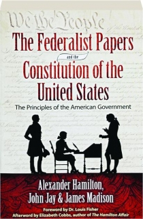 THE FEDERALIST PAPERS AND THE CONSTITUTION OF THE UNITED STATES: The Principles of American Government