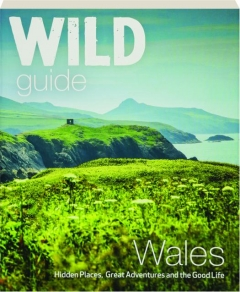 WALES--WILD GUIDE: Hidden Places, Great Adventures and the Good Life