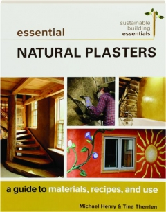 ESSENTIAL NATURAL PLASTERS: A Guide to Materials, Recipes, and Use