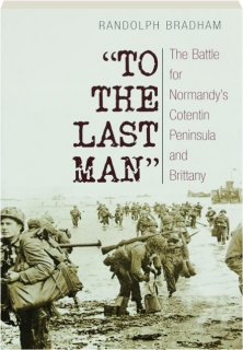 TO THE LAST MAN: The Battle for Normandy's Cotentin Peninsula and Brittany
