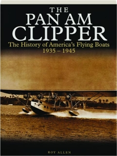 THE PAN AM CLIPPER: The History of America's Flying Boats, 1935-1945