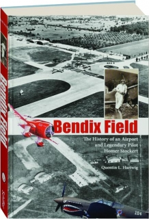 BENDIX FIELD: The History of an Airport and Legendary Pilot Homer Stockert