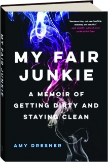 MY FAIR JUNKIE: A Memoir of Getting Dirty and Staying Clean