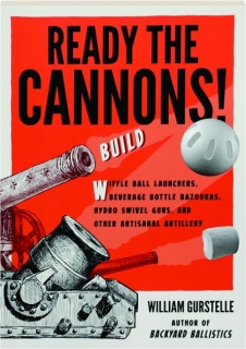 READY THE CANNONS! Build Wiffle Ball Launchers, Beverage Bottle Bazookas, Hydro Swivel Guns, and Other Artisanal Artillery