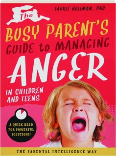 THE BUSY PARENT'S GUIDE TO MANAGING ANGER IN CHILDREN AND TEENS: A Quick Read for Powerful Solutions!