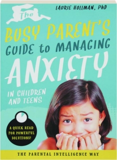 THE BUSY PARENT'S GUIDE TO MANAGING ANXIETY IN CHILDREN AND TEENS: A Quick Read for Powerful Solutions!