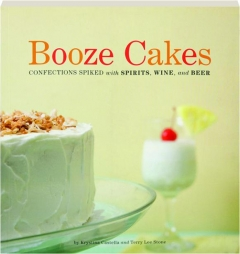 BOOZE CAKES: Confections Spiked with Spirits, Wine, and Beer