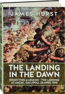 THE LANDING IN THE DAWN: Dissecting a Legend--The Landing at Anzac, Gallipoli, 25 April 1915